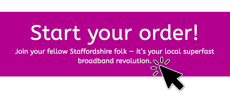 Start your order! Join your fellow Staffordshire folk - it's your local superfast broadband revolution.